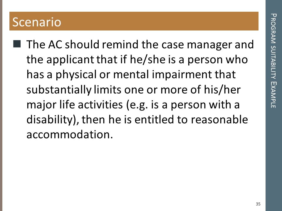 P ROGRAM SUITABILITY E XAMPLE Scenario The AC should remind the case manager and the applicant that if he/she is a person who has a physical or mental impairment that substantially limits one or more of his/her major life activities (e.g.