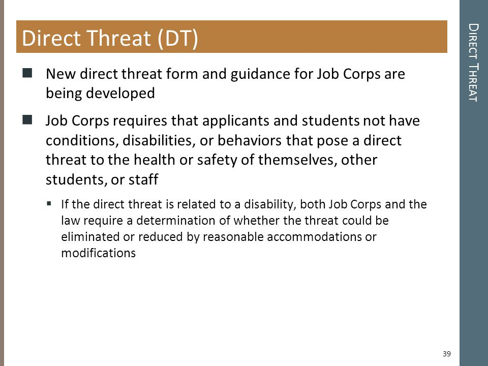 Direct Threat (DT) New direct threat form and guidance for Job Corps are being developed Job Corps requires that applicants and students not have conditions, disabilities, or behaviors that pose a direct threat to the health or safety of themselves, other students, or staff  If the direct threat is related to a disability, both Job Corps and the law require a determination of whether the threat could be eliminated or reduced by reasonable accommodations or modifications D IRECT T HREAT 39
