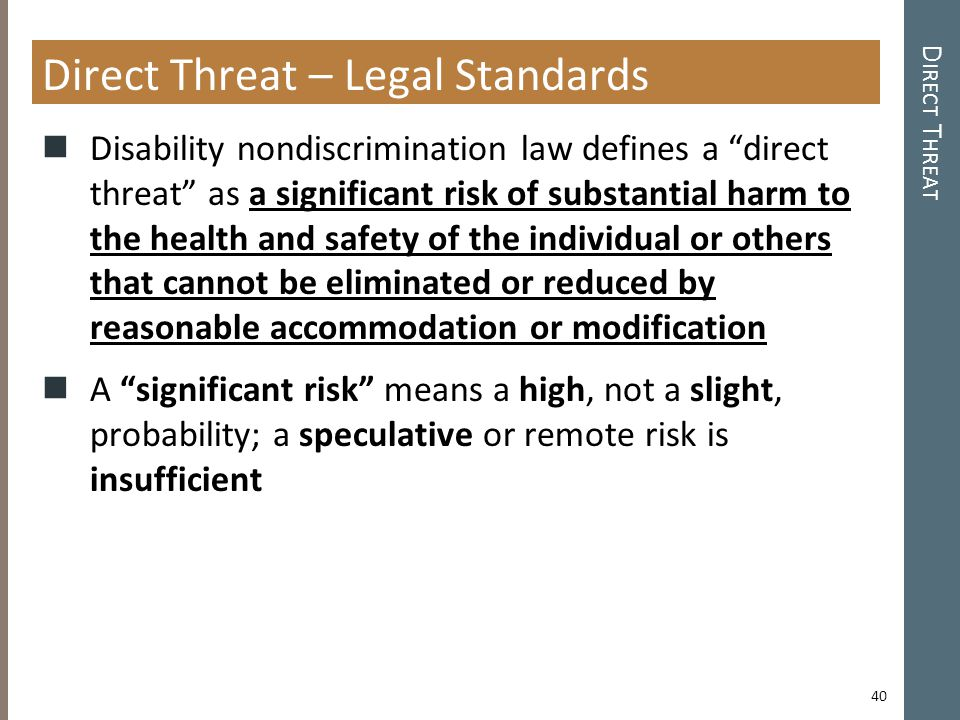 D IRECT T HREAT Direct Threat – Legal Standards Disability nondiscrimination law defines a direct threat as a significant risk of substantial harm to the health and safety of the individual or others that cannot be eliminated or reduced by reasonable accommodation or modification A significant risk means a high, not a slight, probability; a speculative or remote risk is insufficient 40