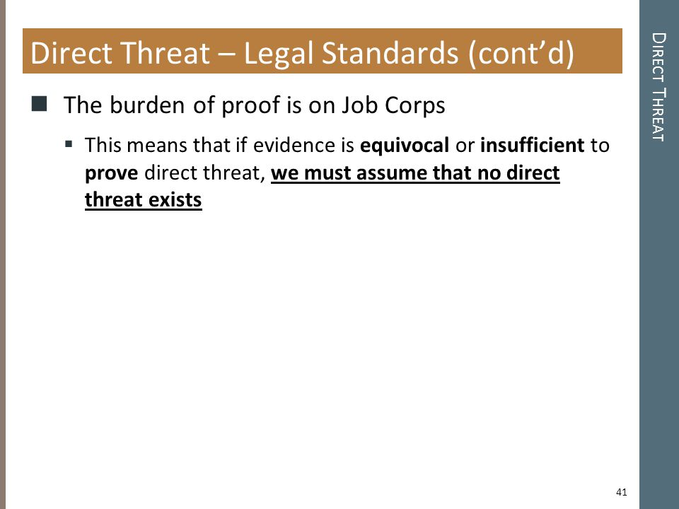 D IRECT T HREAT Direct Threat – Legal Standards (cont'd) The burden of proof is on Job Corps  This means that if evidence is equivocal or insufficient to prove direct threat, we must assume that no direct threat exists 41