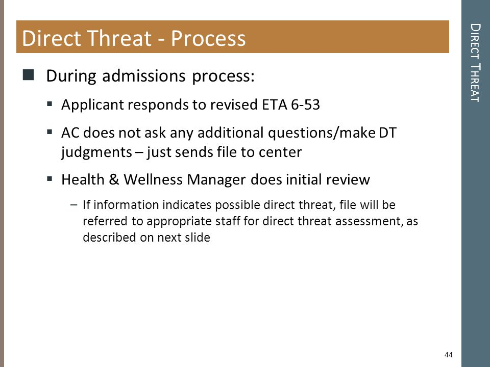 Direct Threat - Process During admissions process:  Applicant responds to revised ETA 6-53  AC does not ask any additional questions/make DT judgments – just sends file to center  Health & Wellness Manager does initial review –If information indicates possible direct threat, file will be referred to appropriate staff for direct threat assessment, as described on next slide D IRECT T HREAT 44