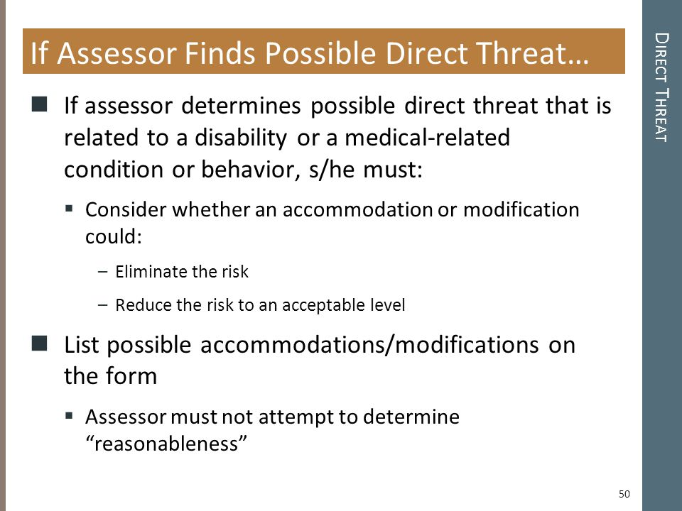 D IRECT T HREAT If Assessor Finds Possible Direct Threat… If assessor determines possible direct threat that is related to a disability or a medical-related condition or behavior, s/he must:  Consider whether an accommodation or modification could: –Eliminate the risk –Reduce the risk to an acceptable level List possible accommodations/modifications on the form  Assessor must not attempt to determine reasonableness 50