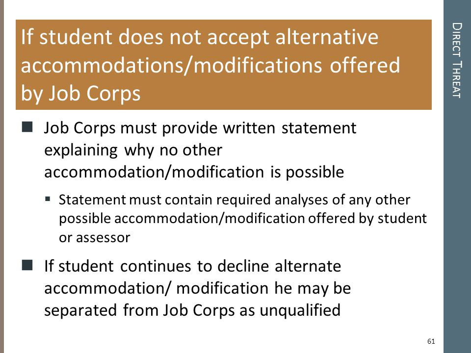 D IRECT T HREAT If student does not accept alternative accommodations/modifications offered by Job Corps Job Corps must provide written statement explaining why no other accommodation/modification is possible  Statement must contain required analyses of any other possible accommodation/modification offered by student or assessor If student continues to decline alternate accommodation/ modification he may be separated from Job Corps as unqualified 61