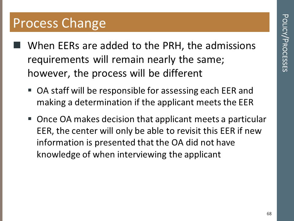 P OLICY /P ROCESSES Process Change When EERs are added to the PRH, the admissions requirements will remain nearly the same; however, the process will be different  OA staff will be responsible for assessing each EER and making a determination if the applicant meets the EER  Once OA makes decision that applicant meets a particular EER, the center will only be able to revisit this EER if new information is presented that the OA did not have knowledge of when interviewing the applicant 68
