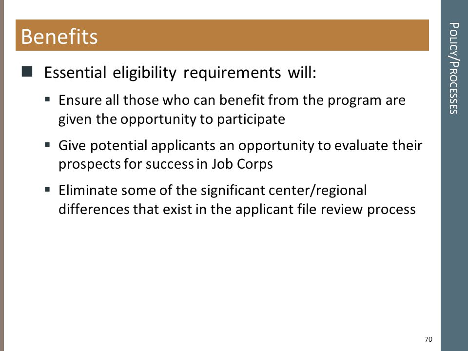 P OLICY /P ROCESSES Benefits Essential eligibility requirements will:  Ensure all those who can benefit from the program are given the opportunity to participate  Give potential applicants an opportunity to evaluate their prospects for success in Job Corps  Eliminate some of the significant center/regional differences that exist in the applicant file review process 70