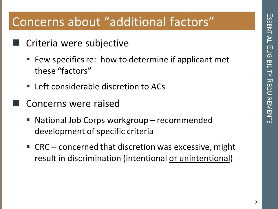 E SSENTIAL E LIGIBILITY R EQUIREMENTS Concerns about additional factors Criteria were subjective  Few specifics re: how to determine if applicant met these factors  Left considerable discretion to ACs Concerns were raised  National Job Corps workgroup – recommended development of specific criteria  CRC – concerned that discretion was excessive, might result in discrimination (intentional or unintentional) 9