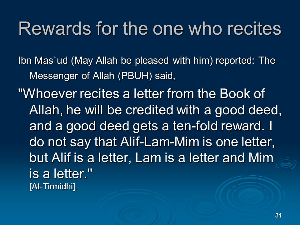 31 Rewards for the one who recites Ibn Mas`ud (May Allah be pleased with him) reported: The Messenger of Allah (PBUH) said, Whoever recites a letter from the Book of Allah, he will be credited with a good deed, and a good deed gets a ten-fold reward.