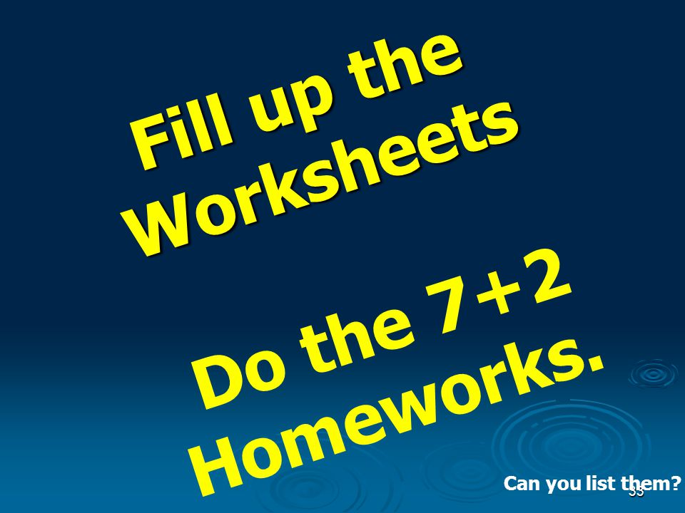 33 Fill up the Worksheets Fill up the Worksheets Do the 7+2 Homeworks. Can you list them