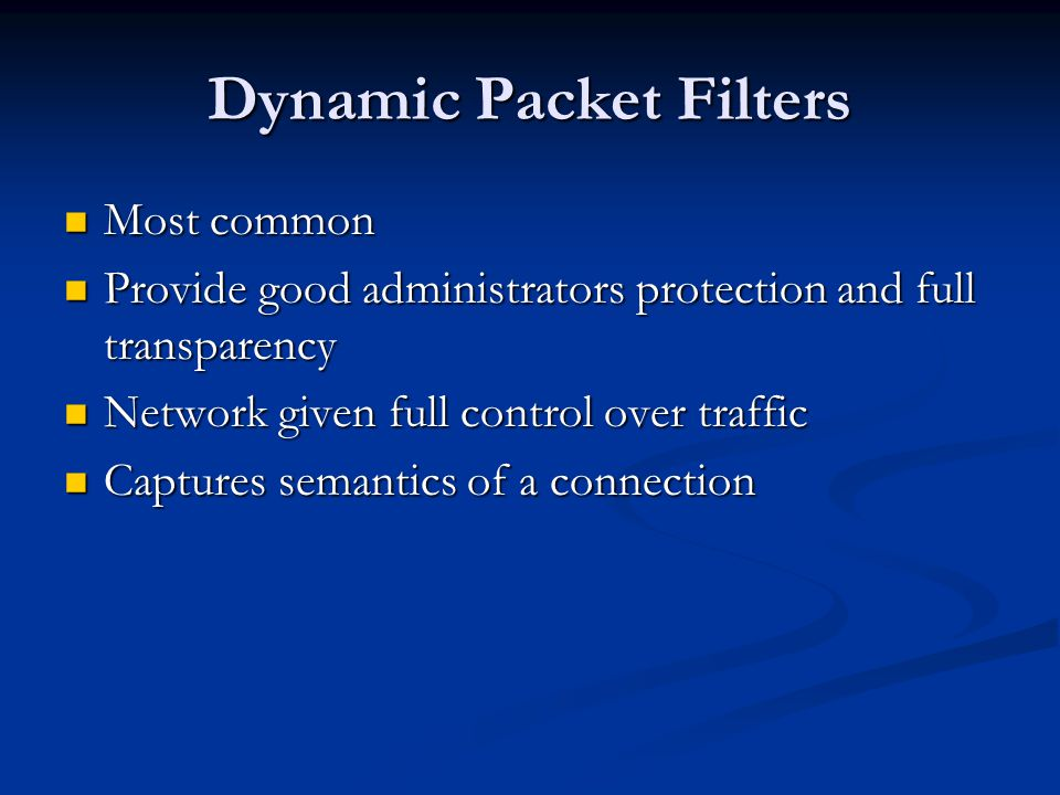 Dynamic Packet Filters Most common Most common Provide good administrators protection and full transparency Provide good administrators protection and full transparency Network given full control over traffic Network given full control over traffic Captures semantics of a connection Captures semantics of a connection