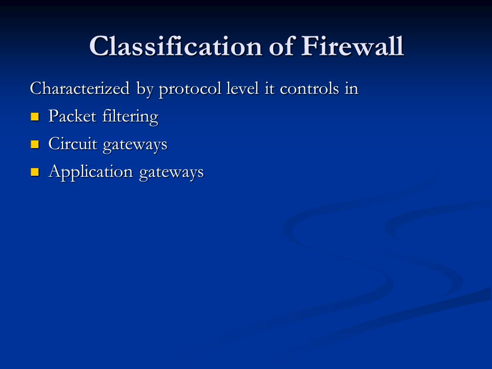Classification of Firewall Characterized by protocol level it controls in Packet filtering Packet filtering Circuit gateways Circuit gateways Application gateways Application gateways