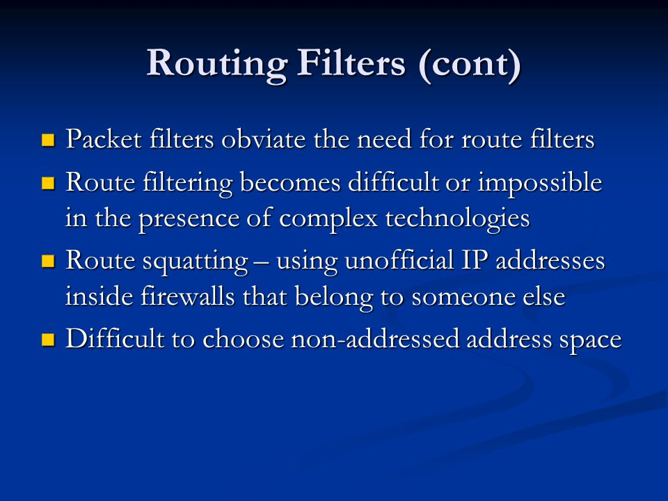Routing Filters (cont) Packet filters obviate the need for route filters Packet filters obviate the need for route filters Route filtering becomes difficult or impossible in the presence of complex technologies Route filtering becomes difficult or impossible in the presence of complex technologies Route squatting – using unofficial IP addresses inside firewalls that belong to someone else Route squatting – using unofficial IP addresses inside firewalls that belong to someone else Difficult to choose non-addressed address space Difficult to choose non-addressed address space