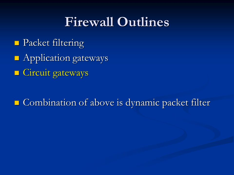 Firewall Outlines Packet filtering Packet filtering Application gateways Application gateways Circuit gateways Circuit gateways Combination of above is dynamic packet filter Combination of above is dynamic packet filter