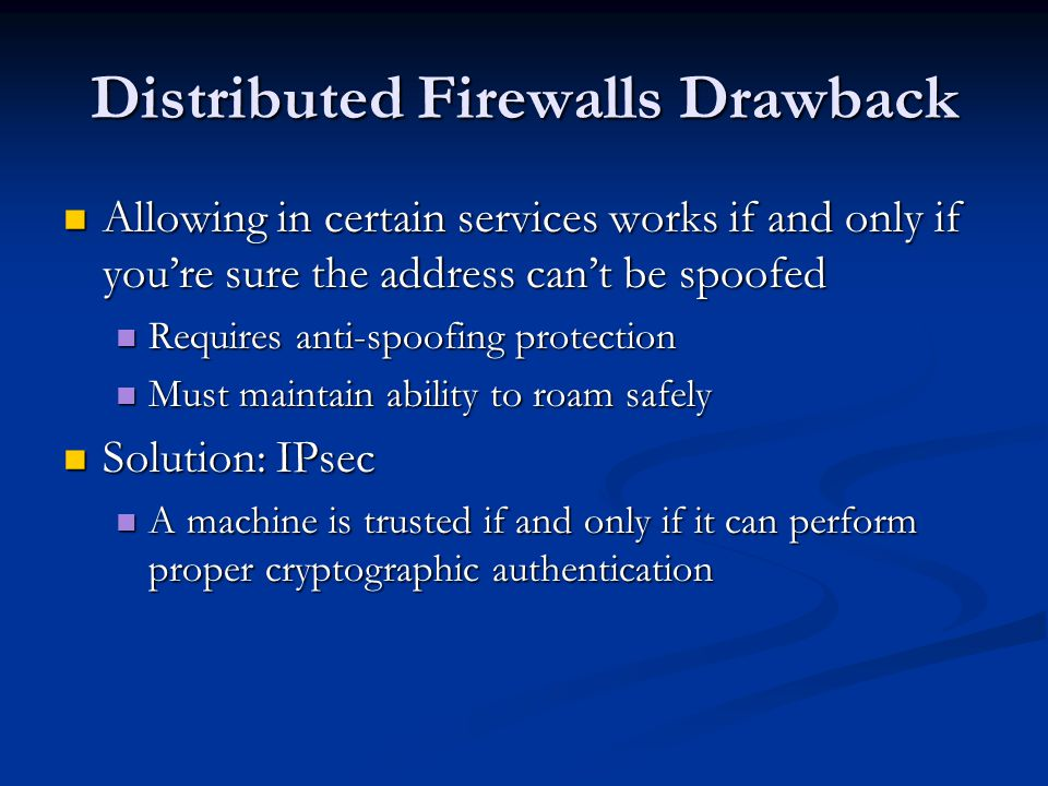 Distributed Firewalls Drawback Allowing in certain services works if and only if you're sure the address can't be spoofed Allowing in certain services works if and only if you're sure the address can't be spoofed Requires anti-spoofing protection Requires anti-spoofing protection Must maintain ability to roam safely Must maintain ability to roam safely Solution: IPsec Solution: IPsec A machine is trusted if and only if it can perform proper cryptographic authentication A machine is trusted if and only if it can perform proper cryptographic authentication