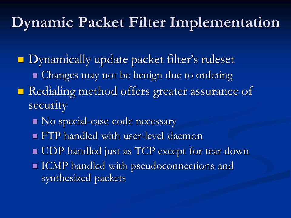 Dynamic Packet Filter Implementation Dynamically update packet filter's ruleset Dynamically update packet filter's ruleset Changes may not be benign due to ordering Changes may not be benign due to ordering Redialing method offers greater assurance of security Redialing method offers greater assurance of security No special-case code necessary No special-case code necessary FTP handled with user-level daemon FTP handled with user-level daemon UDP handled just as TCP except for tear down UDP handled just as TCP except for tear down ICMP handled with pseudoconnections and synthesized packets ICMP handled with pseudoconnections and synthesized packets