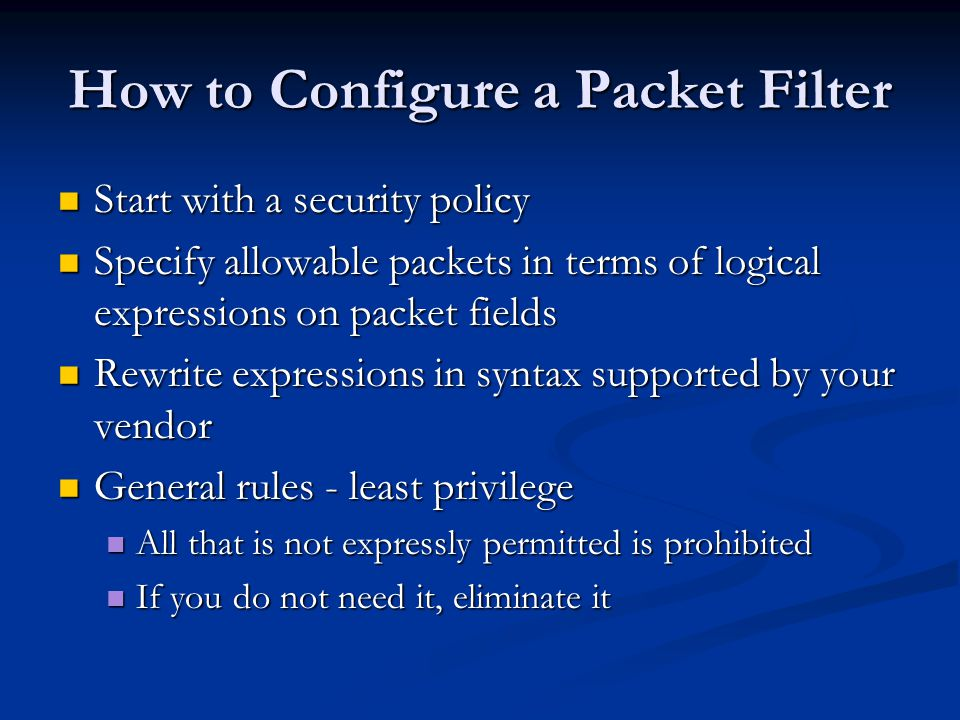 How to Configure a Packet Filter Start with a security policy Start with a security policy Specify allowable packets in terms of logical expressions on packet fields Specify allowable packets in terms of logical expressions on packet fields Rewrite expressions in syntax supported by your vendor Rewrite expressions in syntax supported by your vendor General rules - least privilege General rules - least privilege All that is not expressly permitted is prohibited All that is not expressly permitted is prohibited If you do not need it, eliminate it If you do not need it, eliminate it