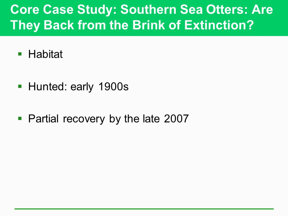 Core Case Study: Southern Sea Otters: Are They Back from the Brink of Extinction?  Habitat  Hunted: early 1900s  Partial recovery by the late 2007