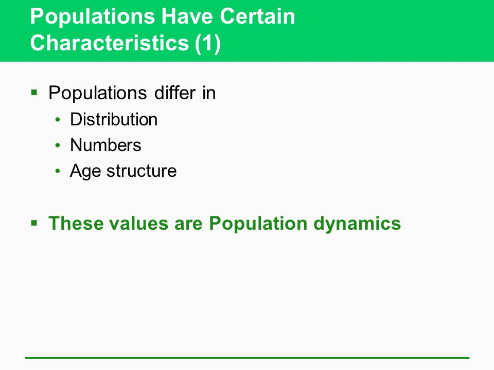 Populations Have Certain Characteristics (1)  Populations differ in Distribution Numbers Age structure  These values are Population dynamics