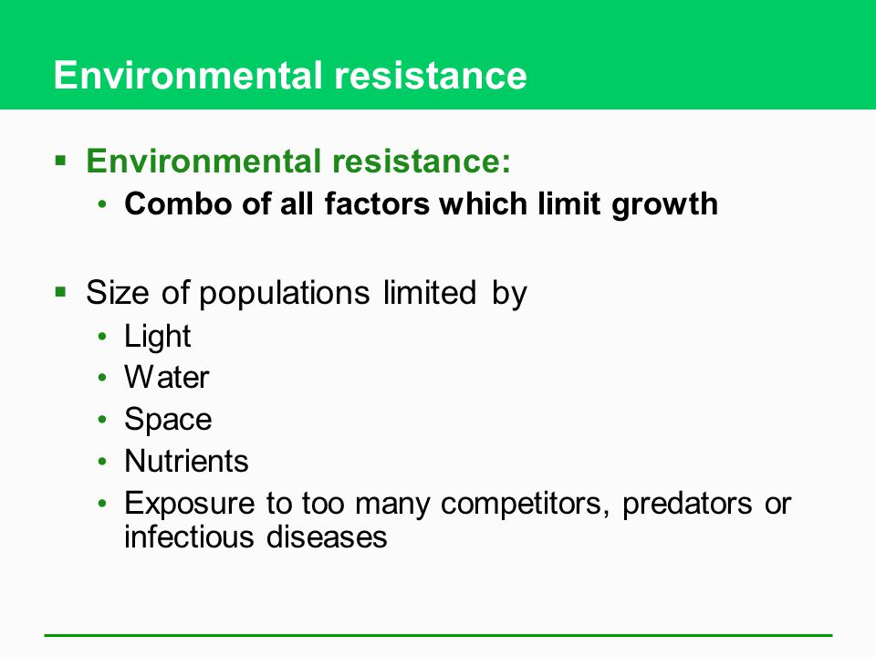 Environmental resistance  Environmental resistance: Combo of all factors which limit growth  Size of populations limited by Light Water Space Nutrie