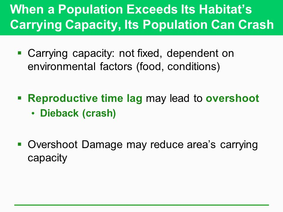 When a Population Exceeds Its Habitat's Carrying Capacity, Its Population Can Crash  Carrying capacity: not fixed, dependent on environmental factors