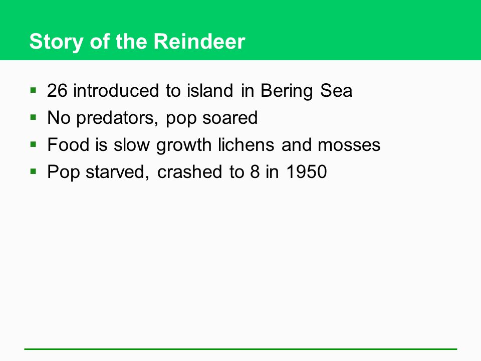 Story of the Reindeer  26 introduced to island in Bering Sea  No predators, pop soared  Food is slow growth lichens and mosses  Pop starved, crash