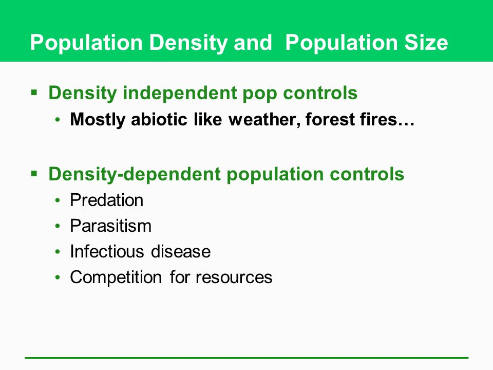 Population Density and Population Size  Density independent pop controls Mostly abiotic like weather, forest fires…  Density-dependent population co