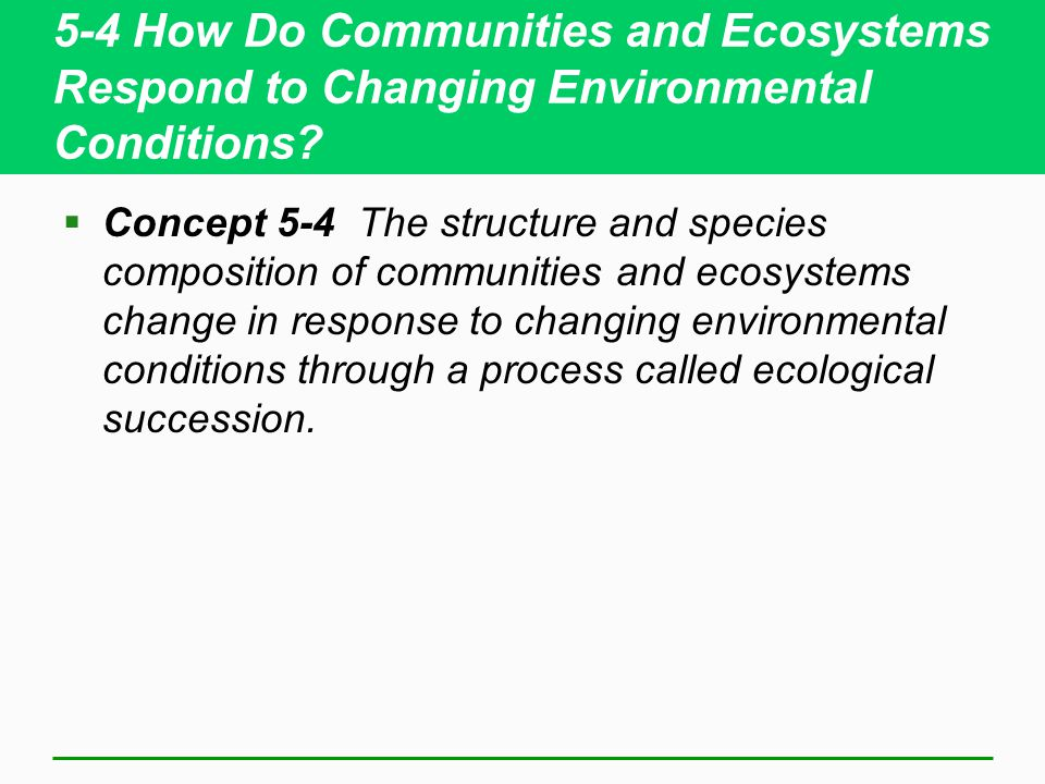 5-4 How Do Communities and Ecosystems Respond to Changing Environmental Conditions?  Concept 5-4 The structure and species composition of communities