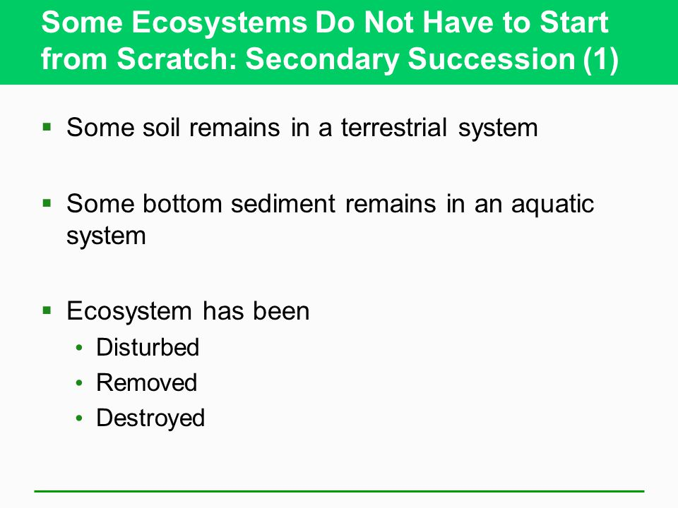 Some Ecosystems Do Not Have to Start from Scratch: Secondary Succession (1)  Some soil remains in a terrestrial system  Some bottom sediment remains