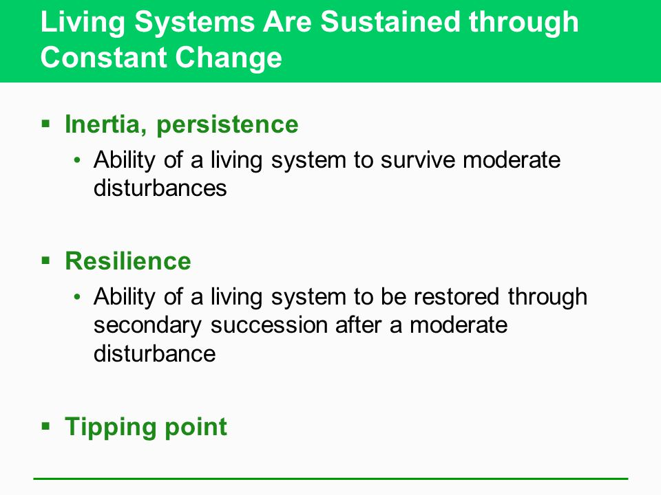 Living Systems Are Sustained through Constant Change  Inertia, persistence Ability of a living system to survive moderate disturbances  Resilience A