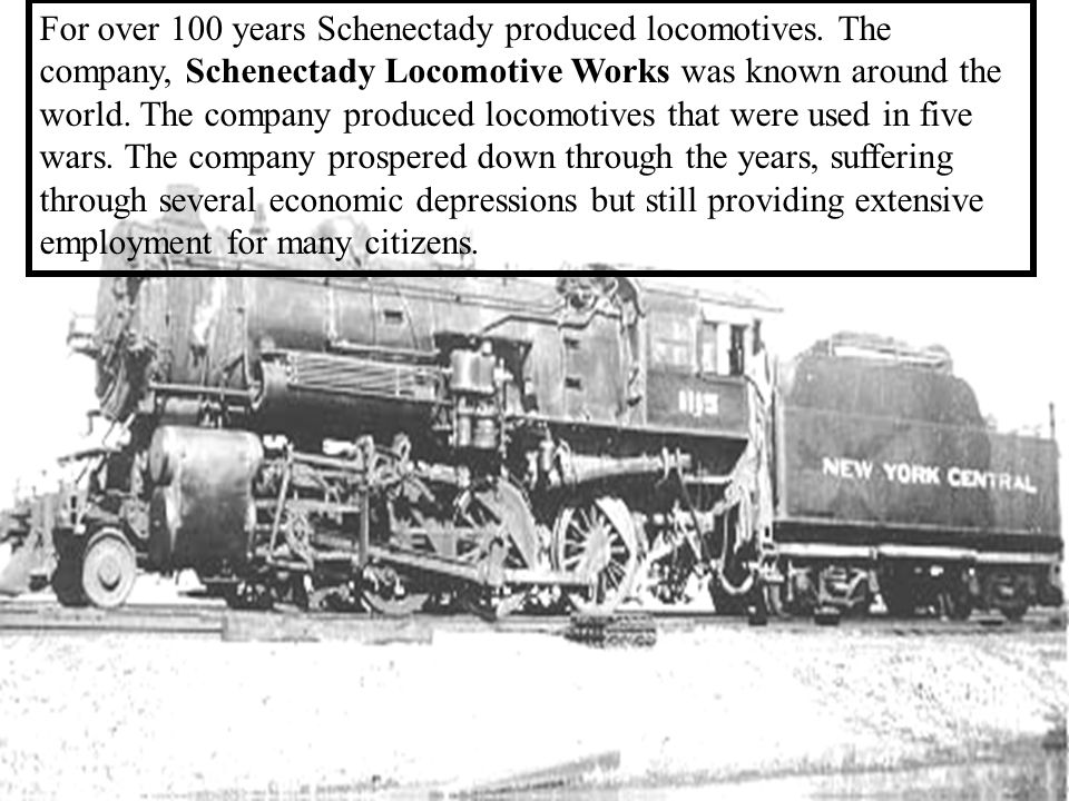 The Locomotive Era 1851-1968 Schenectady is the city that lights and hauls the world. In 1851 Schenectady Locomotive Works was formed, new orders were arriving quickly from railroads in other parts of the country.