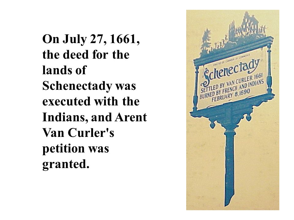 On July 27, 1661, the deed for the lands of Schenectady was executed with the Indians, and Arent Van Curler s petition was granted.