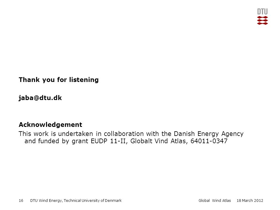 DTU Wind Energy, Technical University of Denmark Add Presentation Title in Footer via Insert ; Header & Footer Thank you for listening jaba@dtu.dk Acknowledgement This work is undertaken in collaboration with the Danish Energy Agency and funded by grant EUDP 11-II, Globalt Vind Atlas, 64011-0347 1618 March 2012 Add Presentation Title in Footer via Insert ; Header & Footer Global Wind Atlas