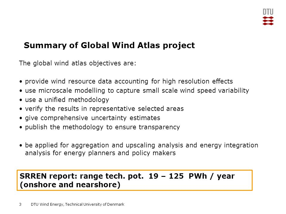 DTU Wind Energy, Technical University of Denmark Add Presentation Title in Footer via Insert ; Header & Footer The global wind atlas objectives are: provide wind resource data accounting for high resolution effects use microscale modelling to capture small scale wind speed variability use a unified methodology verify the results in representative selected areas give comprehensive uncertainty estimates publish the methodology to ensure transparency be applied for aggregation and upscaling analysis and energy integration analysis for energy planners and policy makers 3 SRREN report: range tech.