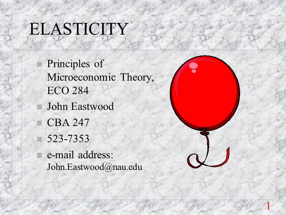 1 ELASTICITY n Principles of Microeconomic Theory, ECO 284 n John Eastwood n CBA 247 n 523-7353 n e-mail address: John.Eastwood@nau.edu
