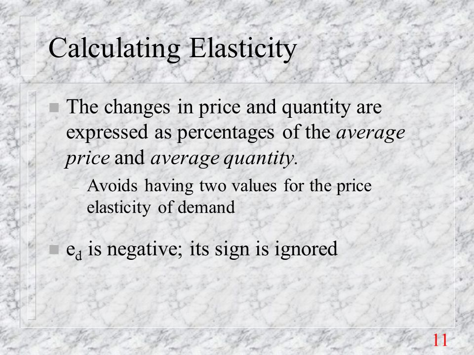 11 Calculating Elasticity n The changes in price and quantity are expressed as percentages of the average price and average quantity.