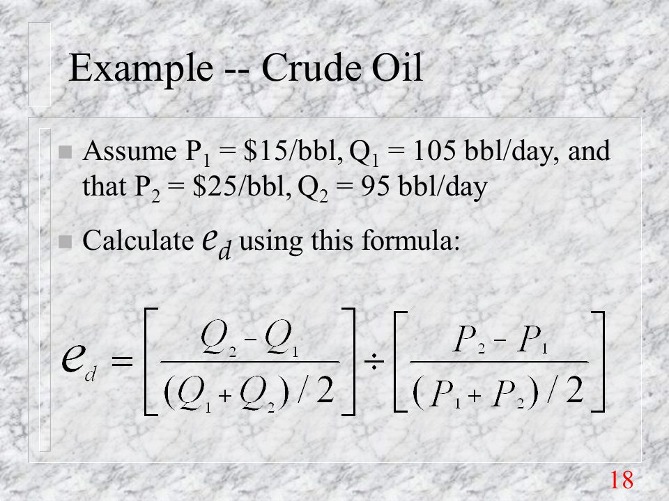 18 Example -- Crude Oil n Assume P 1 = $15/bbl, Q 1 = 105 bbl/day, and that P 2 = $25/bbl, Q 2 = 95 bbl/day Calculate e d using this formula: