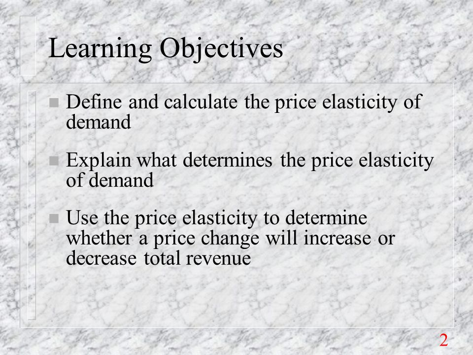 2 Learning Objectives n Define and calculate the price elasticity of demand n Explain what determines the price elasticity of demand n Use the price elasticity to determine whether a price change will increase or decrease total revenue