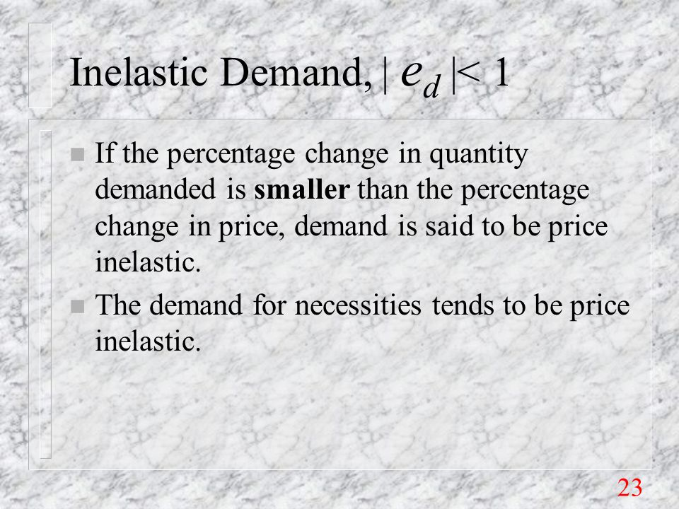 23 Inelastic Demand, | e d |< 1 n If the percentage change in quantity demanded is smaller than the percentage change in price, demand is said to be price inelastic.