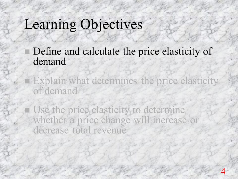 4 Learning Objectives n Define and calculate the price elasticity of demand n Explain what determines the price elasticity of demand n Use the price elasticity to determine whether a price change will increase or decrease total revenue