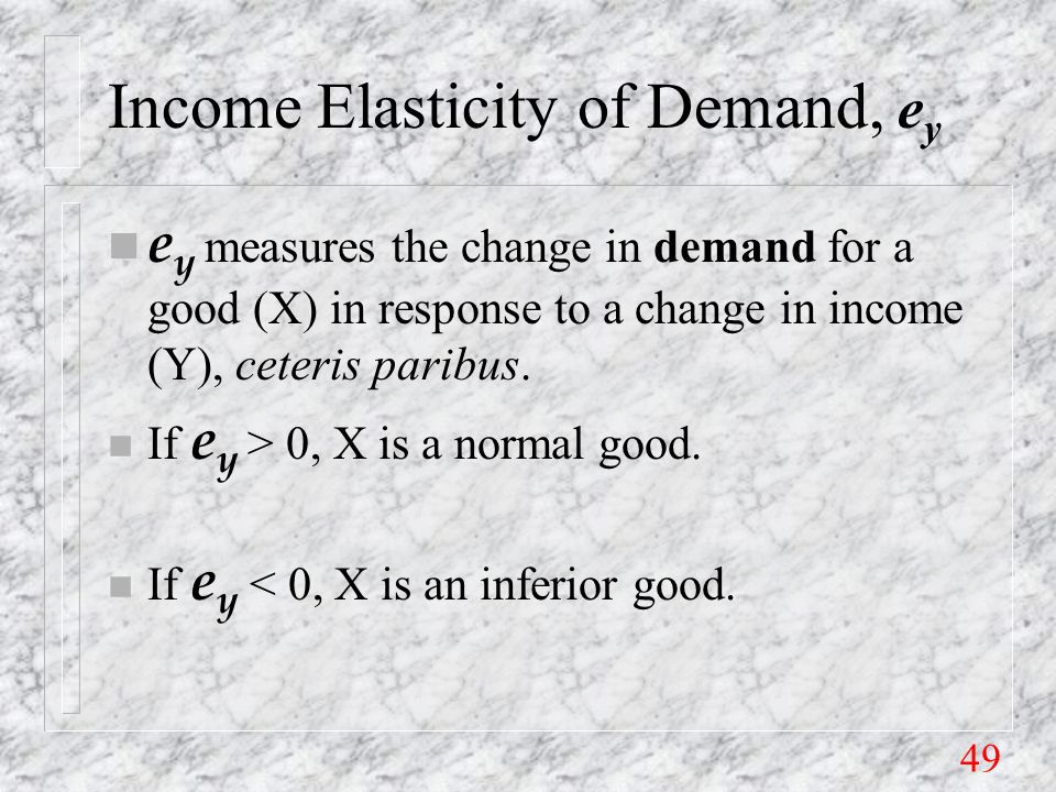 49 Income Elasticity of Demand, e y e y measures the change in demand for a good (X) in response to a change in income (Y), ceteris paribus.