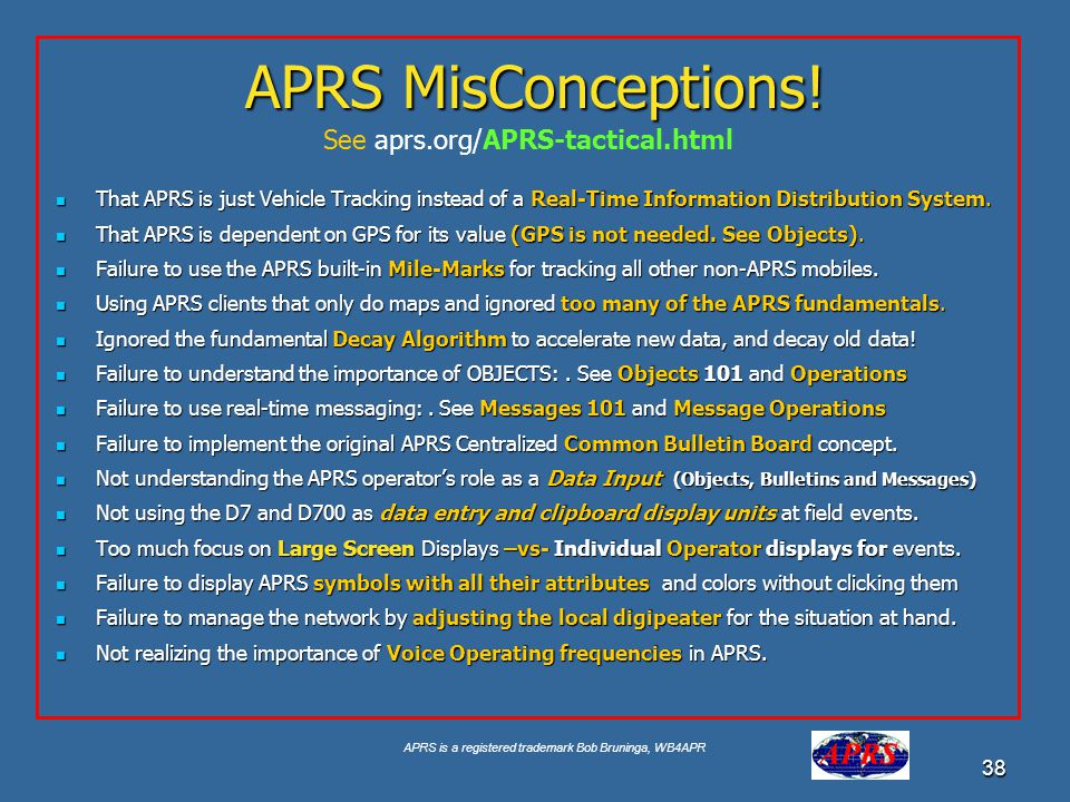 APRS is a registered trademark Bob Bruninga, WB4APR 38 APRS MisConceptions! That APRS is just Vehicle Tracking instead of a Real-Time Information Dist