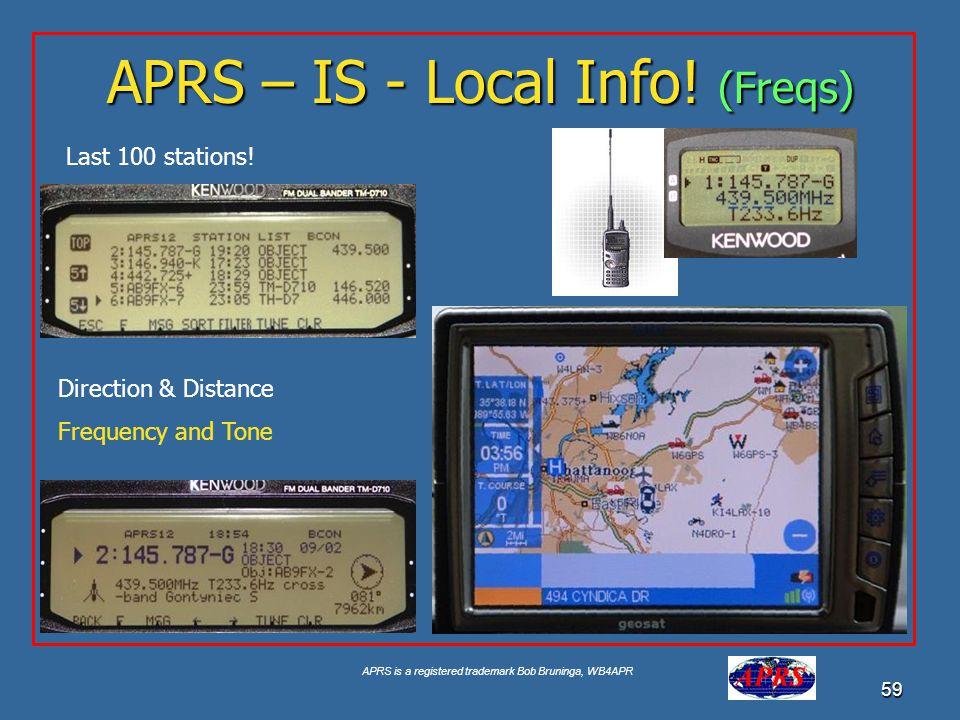 APRS is a registered trademark Bob Bruninga, WB4APR 59 APRS – IS - Local Info! (Freqs) Last 100 stations! Direction & Distance Frequency and Tone