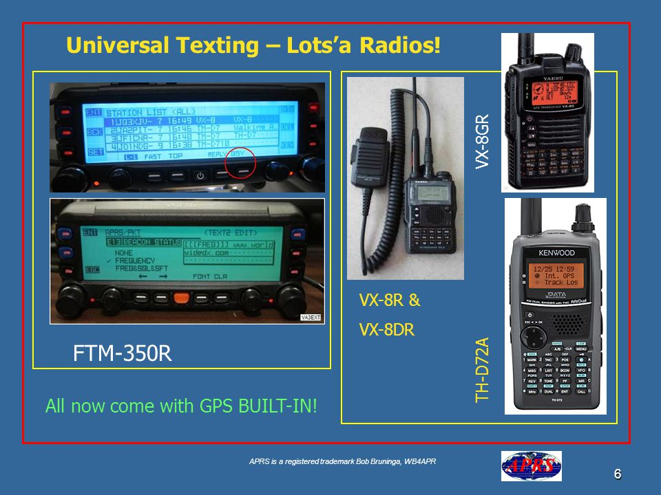 APRS is a registered trademark Bob Bruninga, WB4APR 6 Universal Texting – Lots'a Radios! TH-D72A VX-8R & VX-8DR All now come with GPS BUILT-IN! VX-8GR