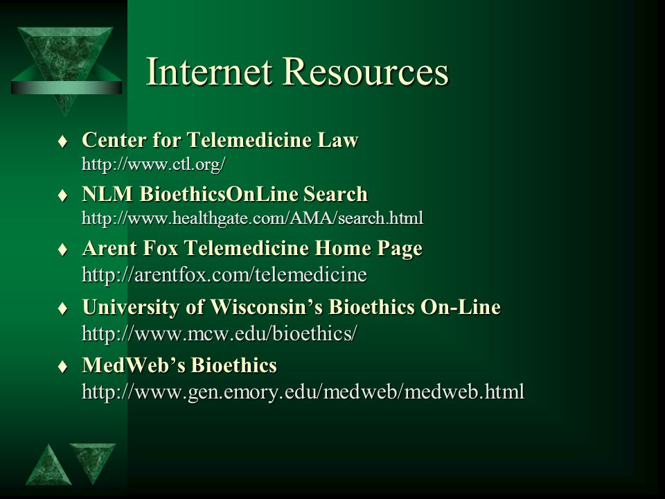 Internet Resources t Center for Telemedicine Law http://www.ctl.org/ t NLM BioethicsOnLine Search http://www.healthgate.com/AMA/search.html t Arent Fox Telemedicine Home Page http://arentfox.com/telemedicine t University of Wisconsin's Bioethics On-Line http://www.mcw.edu/bioethics/ t MedWeb's Bioethics http://www.gen.emory.edu/medweb/medweb.html