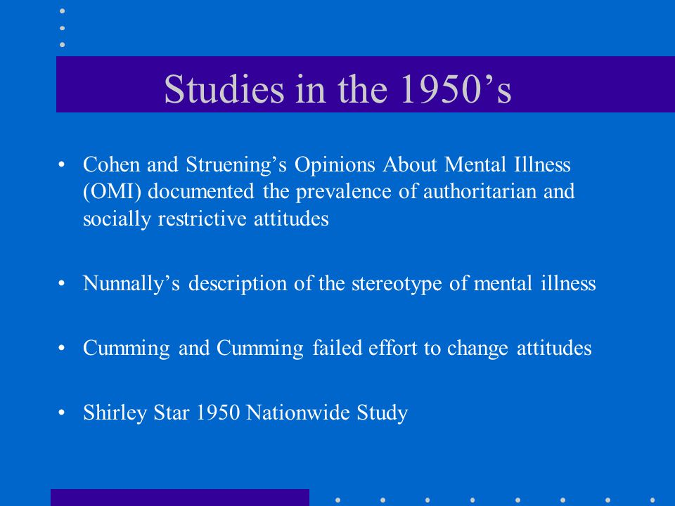 Studies in the 1950's Cohen and Struening's Opinions About Mental Illness (OMI) documented the prevalence of authoritarian and socially restrictive attitudes Nunnally's description of the stereotype of mental illness Cumming and Cumming failed effort to change attitudes Shirley Star 1950 Nationwide Study