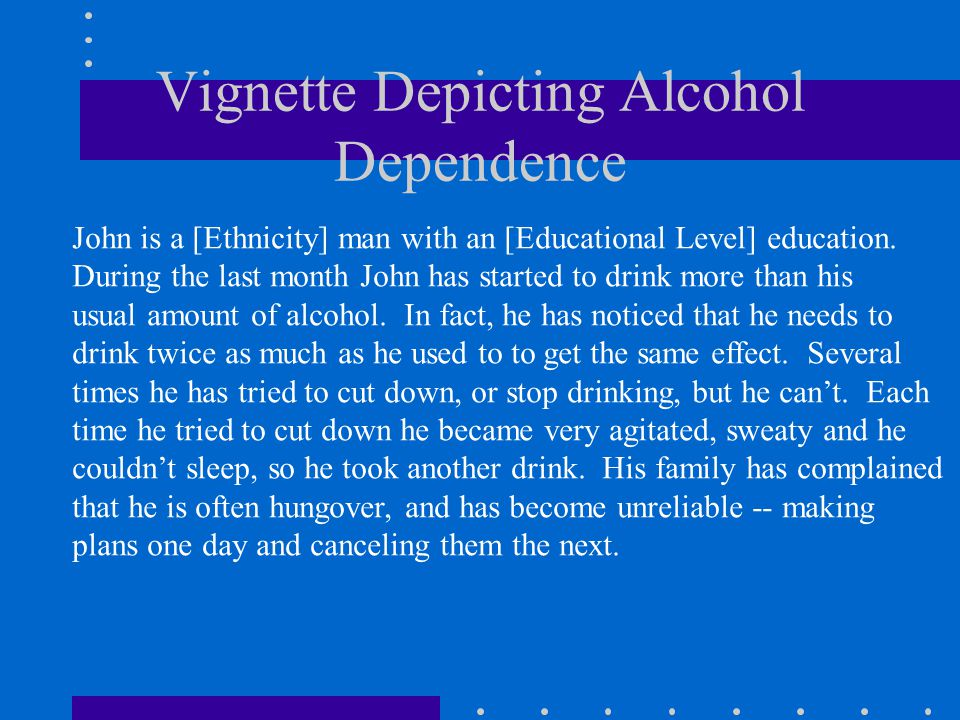 Vignette Depicting Alcohol Dependence John is a [Ethnicity] man with an [Educational Level] education.