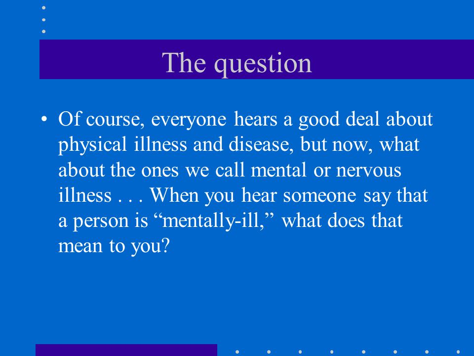 The question Of course, everyone hears a good deal about physical illness and disease, but now, what about the ones we call mental or nervous illness...