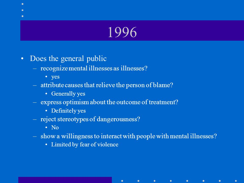 1996 Does the general public –recognize mental illnesses as illnesses? yes –attribute causes that relieve the person of blame? Generally yes –express