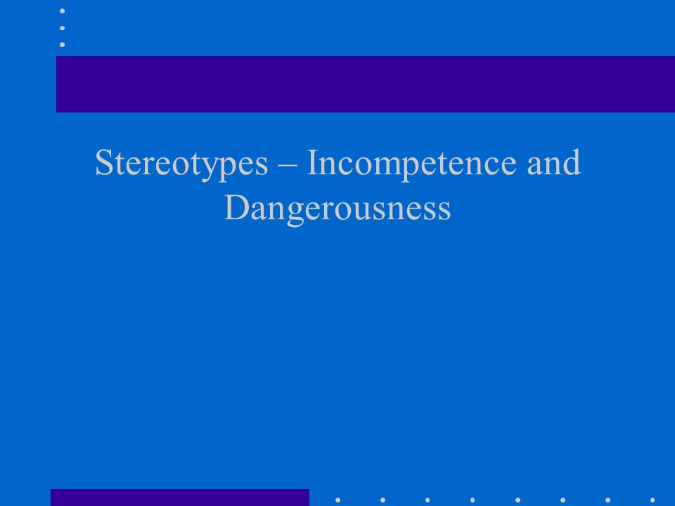 Stereotypes – Incompetence and Dangerousness