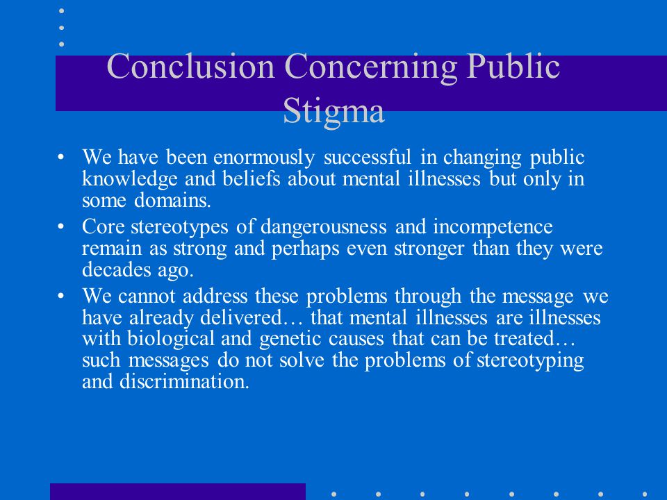 Conclusion Concerning Public Stigma We have been enormously successful in changing public knowledge and beliefs about mental illnesses but only in som