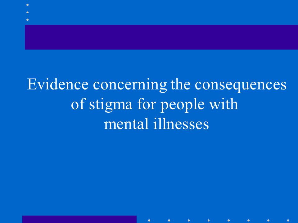 Evidence concerning the consequences of stigma for people with mental illnesses